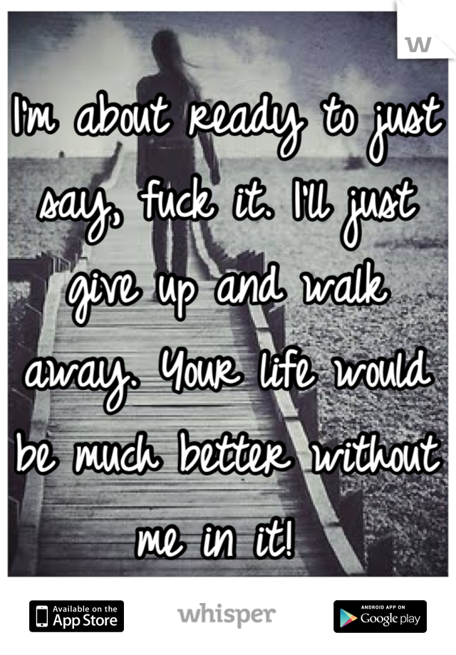 I'm about ready to just say, fuck it. I'll just give up and walk away. Your life would be much better without me in it!