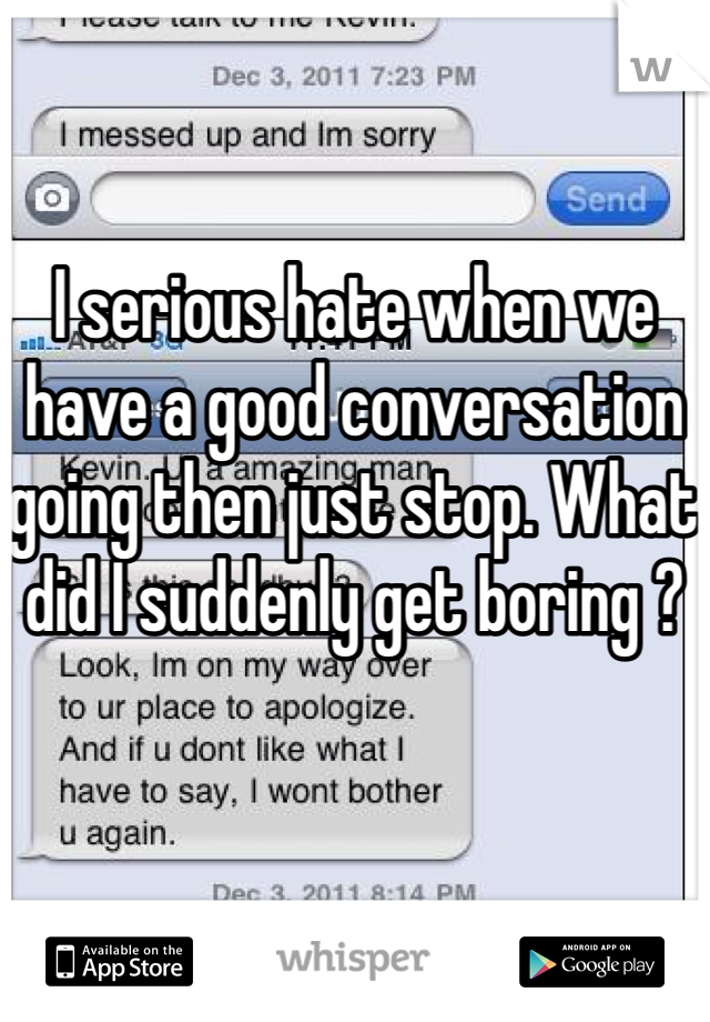 I serious hate when we have a good conversation going then just stop. What did I suddenly get boring ?
