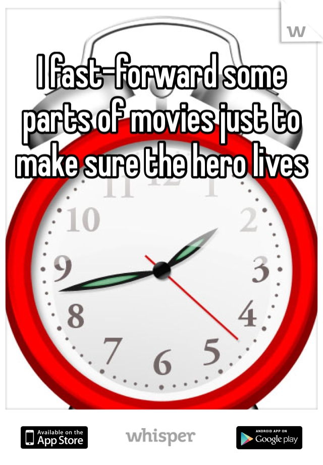 I fast-forward some parts of movies just to make sure the hero lives