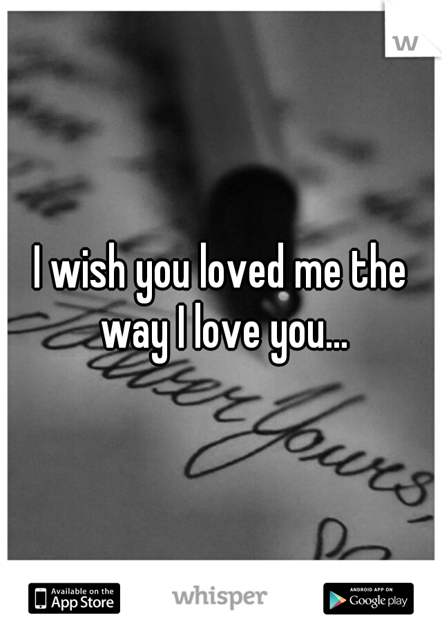 I wish you loved me the way I love you...