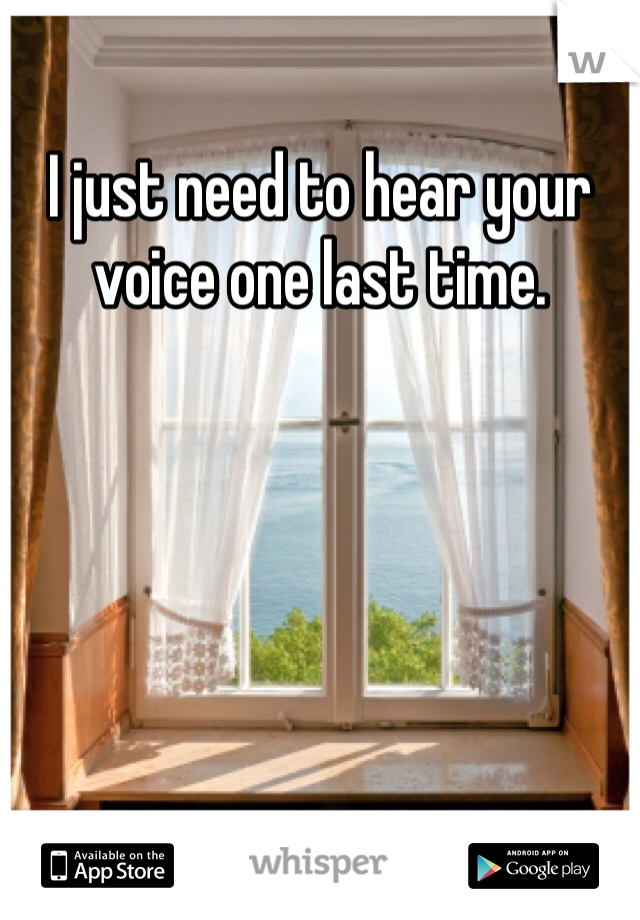 I just need to hear your voice one last time.