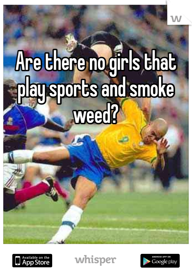 Are there no girls that play sports and smoke weed?