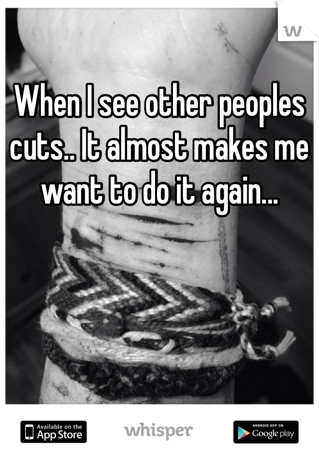 When I see other peoples cuts.. It almost makes me want to do it again...
