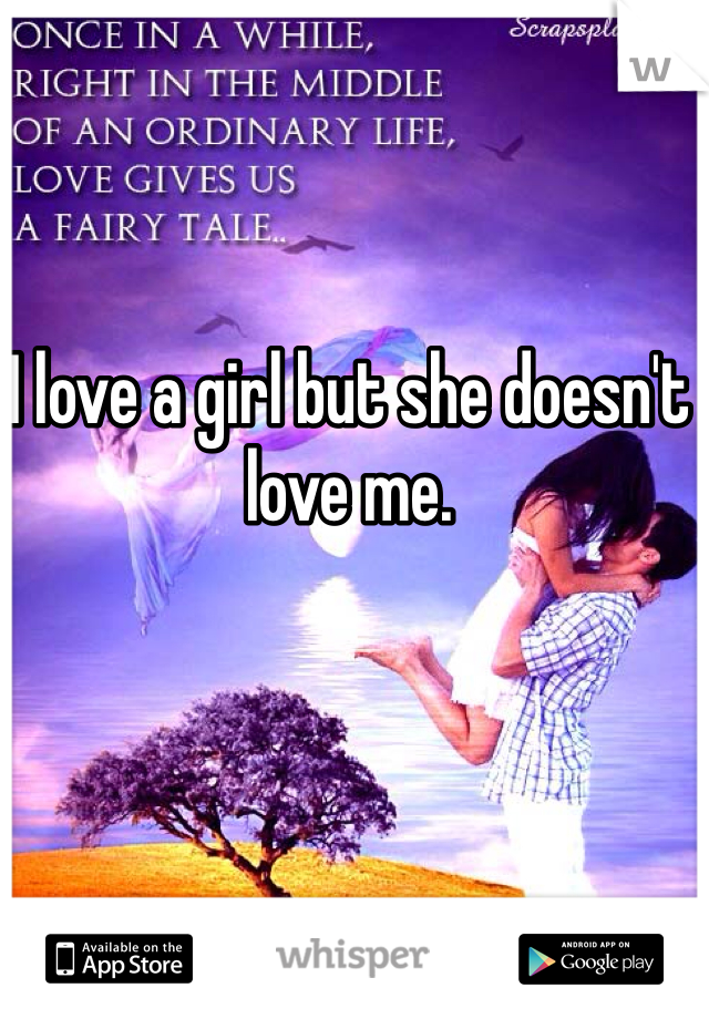 I love a girl but she doesn't love me.