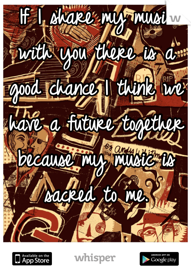 If I share my music with you there is a good chance I think we have a future together because my music is sacred to me.