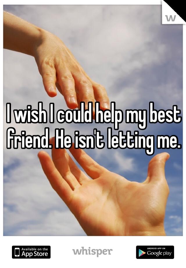 I wish I could help my best friend. He isn't letting me.