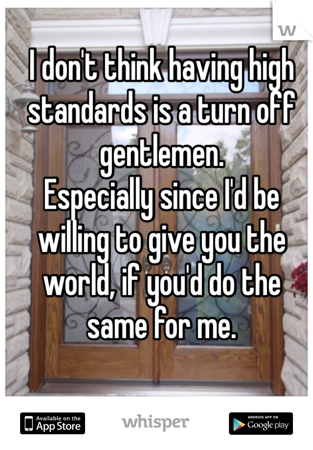 I don't think having high standards is a turn off gentlemen. Especially since I'd be willing to give you the world, if you'd do the same for me.