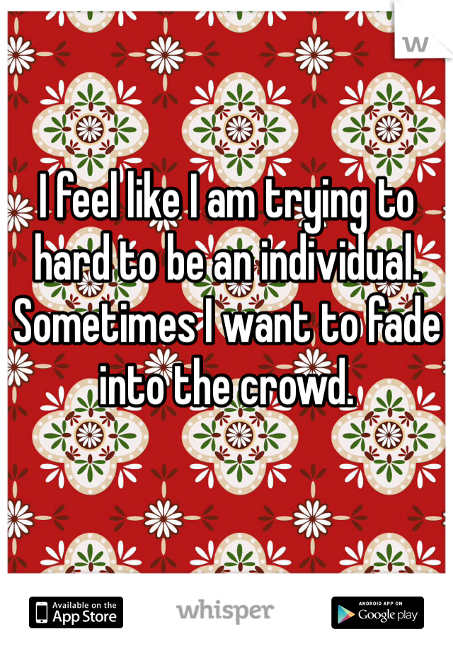 I feel like I am trying to hard to be an individual. Sometimes I want to fade into the crowd.