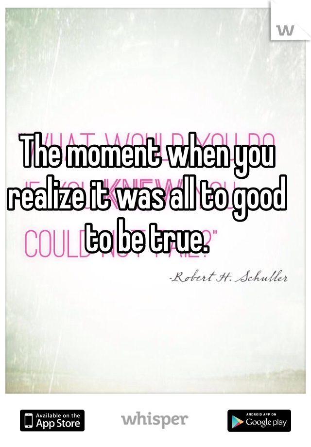 The moment when you realize it was all to good to be true.