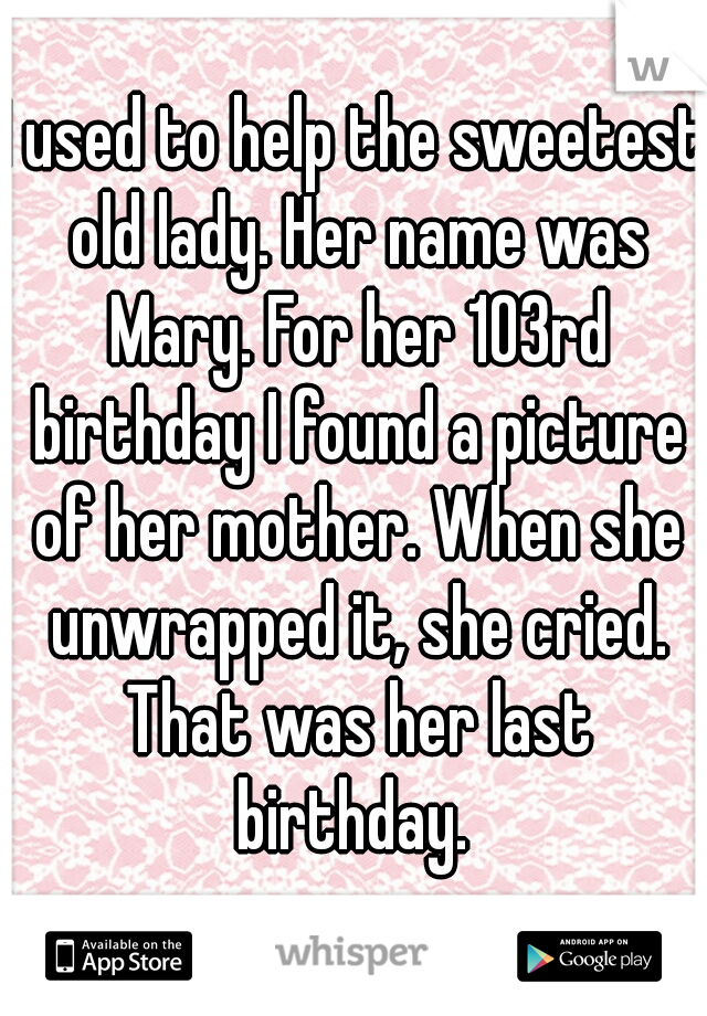 I used to help the sweetest old lady. Her name was Mary. For her 103rd birthday I found a picture of her mother. When she unwrapped it, she cried. That was her last birthday.