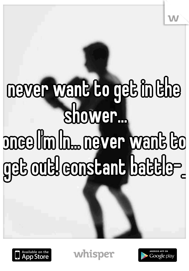 never want to get in the shower... once I'm In... never want to get out! constant battle-_-