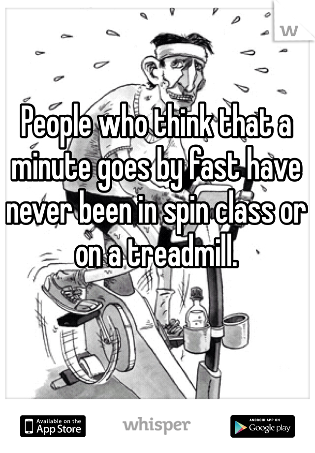 People who think that a minute goes by fast have never been in spin class or on a treadmill.