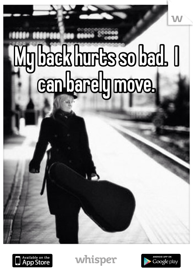My back hurts so bad.  I can barely move.