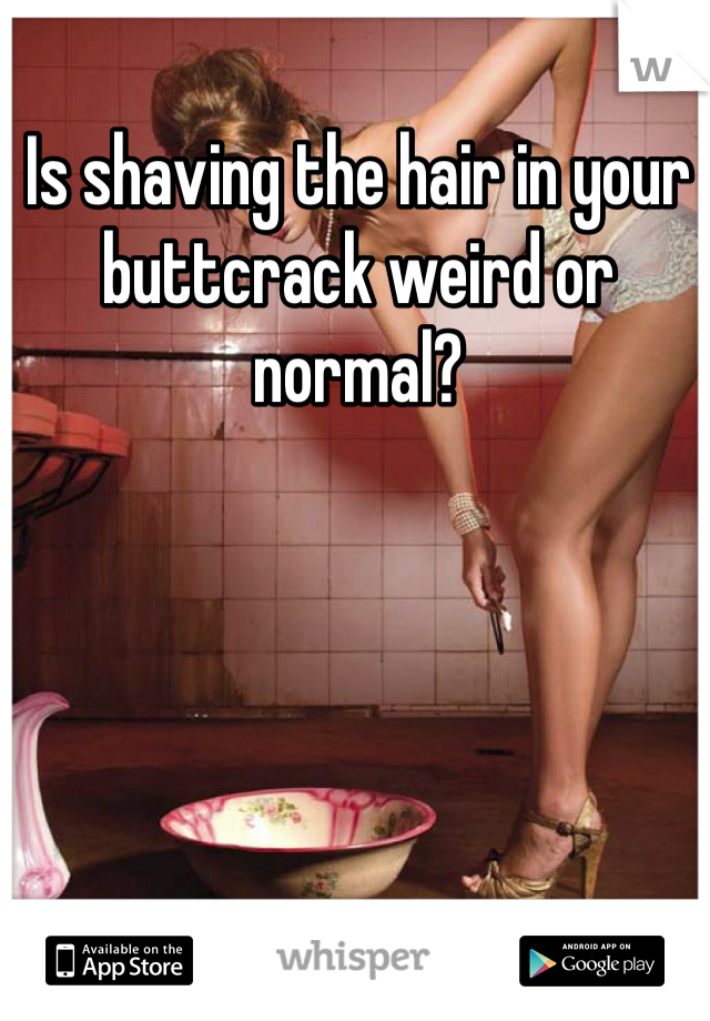 Is shaving the hair in your buttcrack weird or normal?