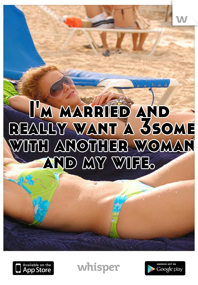 I'm married and really want a 3some with another woman and my wife.