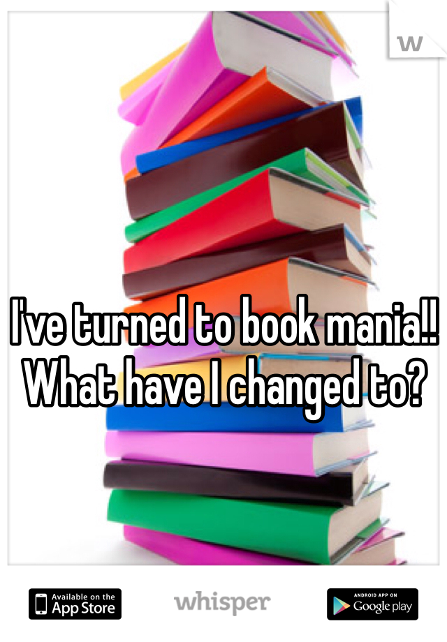 I've turned to book mania!! What have I changed to?