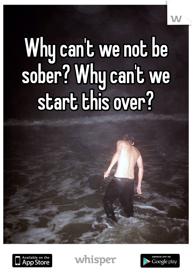 Why can't we not be sober? Why can't we start this over?