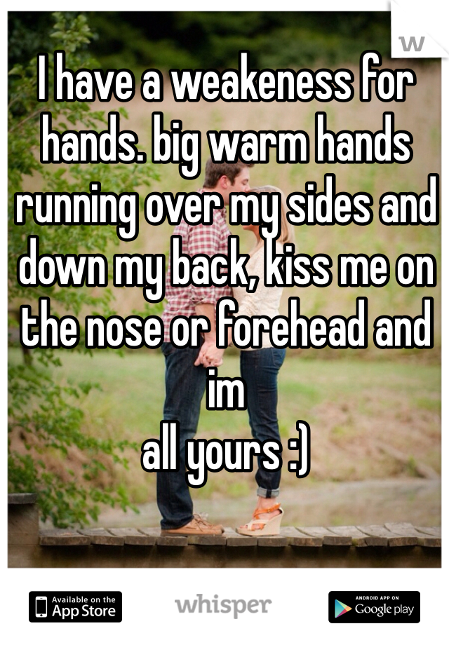 I have a weakeness for hands. big warm hands running over my sides and down my back, kiss me on the nose or forehead and im all yours :)
