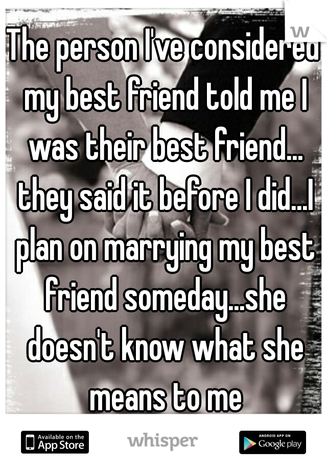 The person I've considered my best friend told me I was their best friend... they said it before I did...I plan on marrying my best friend someday...she doesn't know what she means to me
