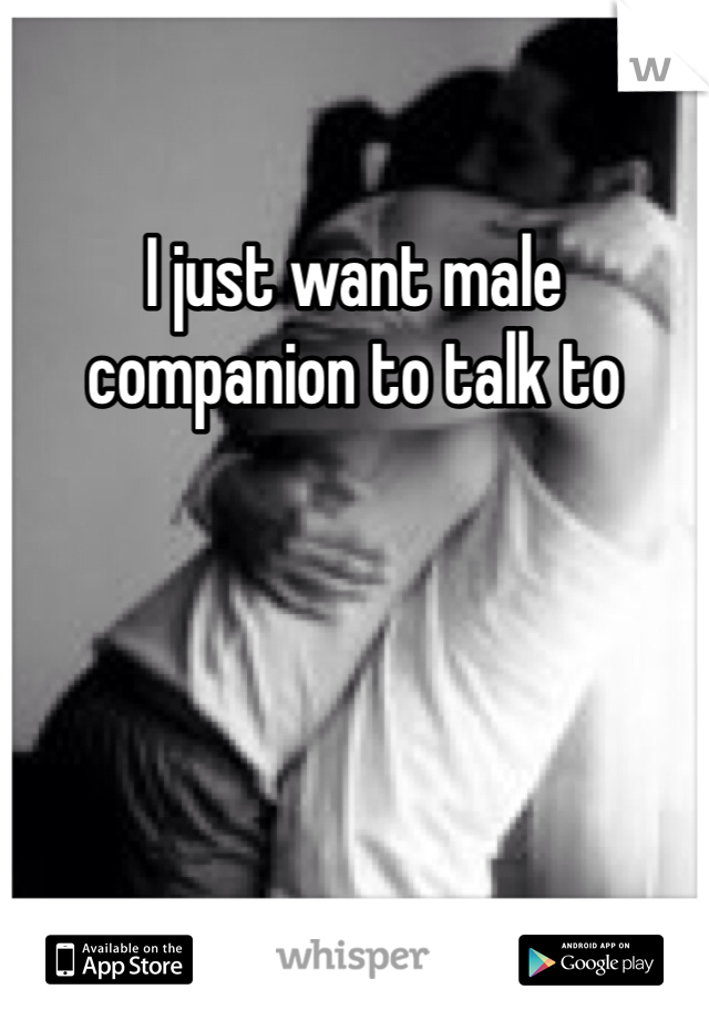 I just want male companion to talk to
