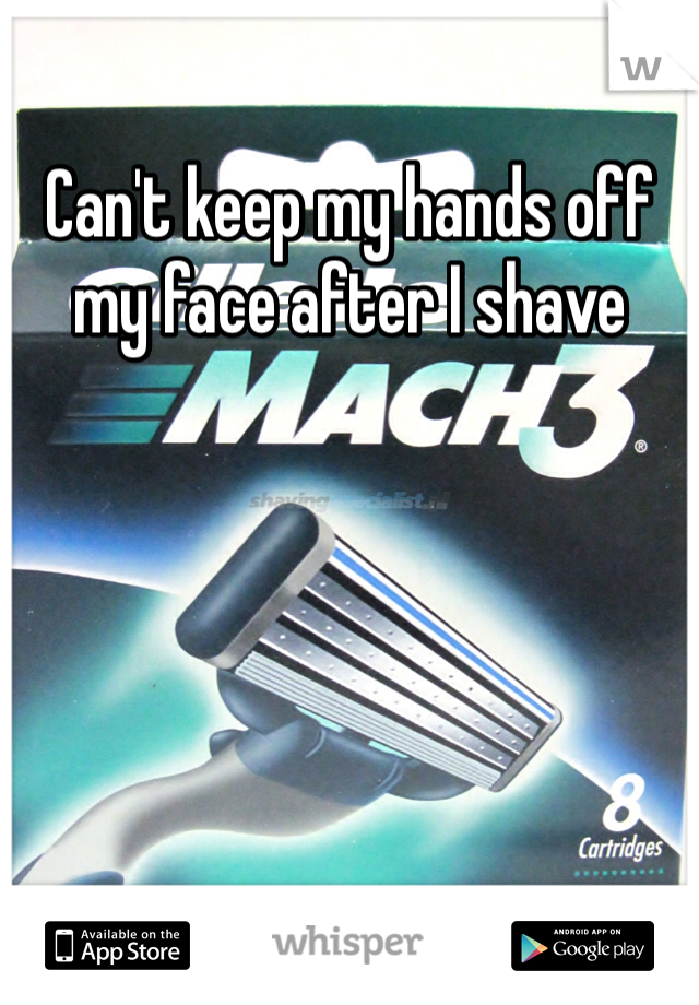 Can't keep my hands off my face after I shave