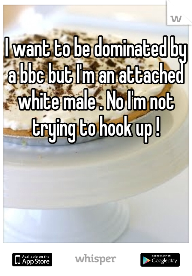 I want to be dominated by a bbc but I'm an attached white male . No I'm not trying to hook up !