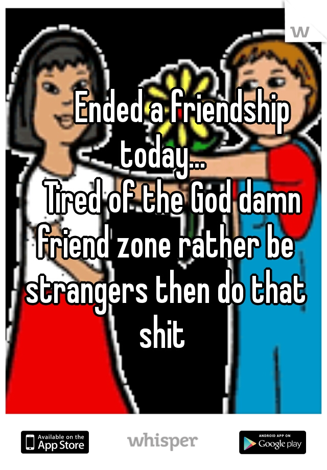 Ended a friendship today...       Tired of the God damn friend zone rather be strangers then do that shit