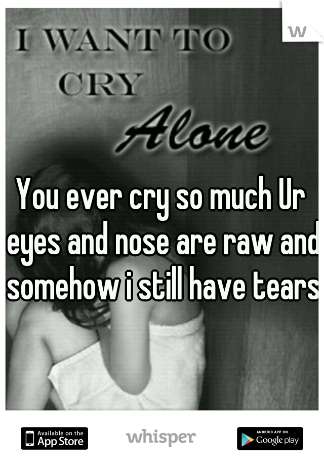 You ever cry so much Ur eyes and nose are raw and somehow i still have tears.