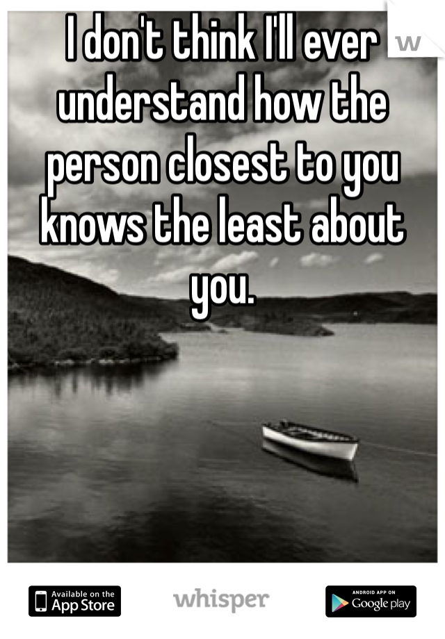 I don't think I'll ever understand how the person closest to you knows the least about you.