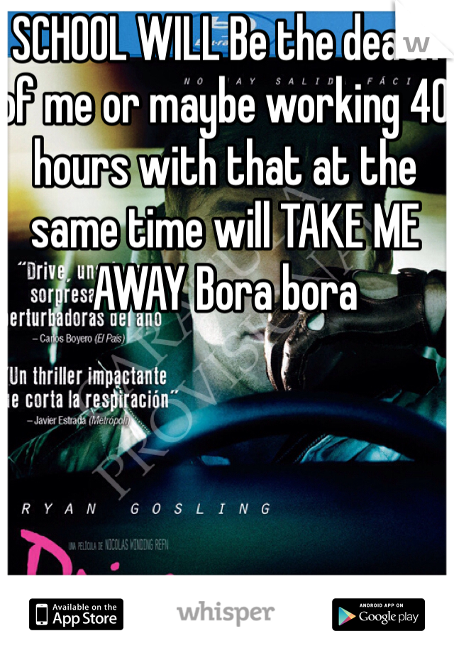 SCHOOL WILL Be the death of me or maybe working 40 hours with that at the same time will TAKE ME AWAY Bora bora