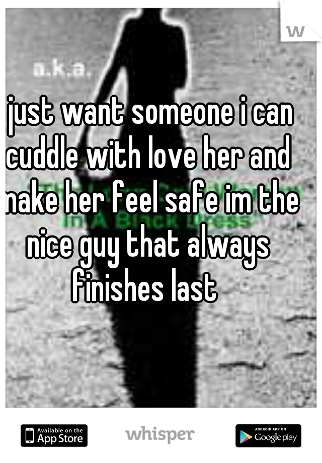 i just want someone i can cuddle with love her and make her feel safe im the nice guy that always finishes last