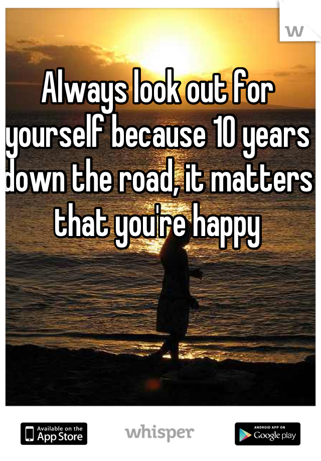 Always look out for yourself because 10 years down the road, it matters that you're happy