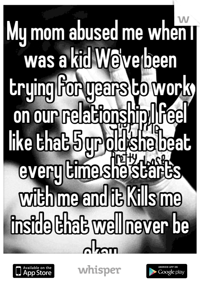 My mom abused me when I was a kid We've been trying for years to work on our relationship I feel like that 5 yr old she beat every time she starts with me and it Kills me inside that well never be okay