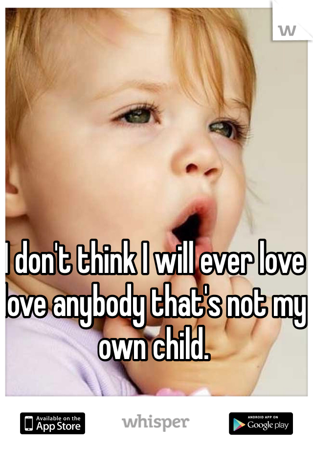 I don't think I will ever love love anybody that's not my own child.