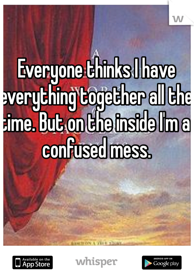 Everyone thinks I have everything together all the time. But on the inside I'm a confused mess.
