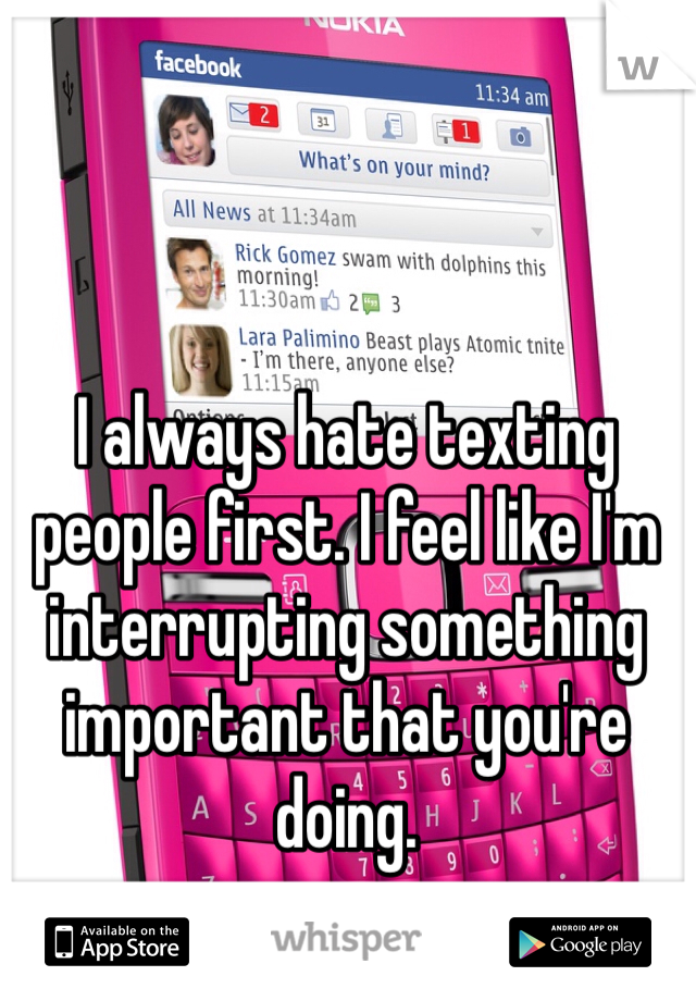 I always hate texting people first. I feel like I'm interrupting something important that you're doing.