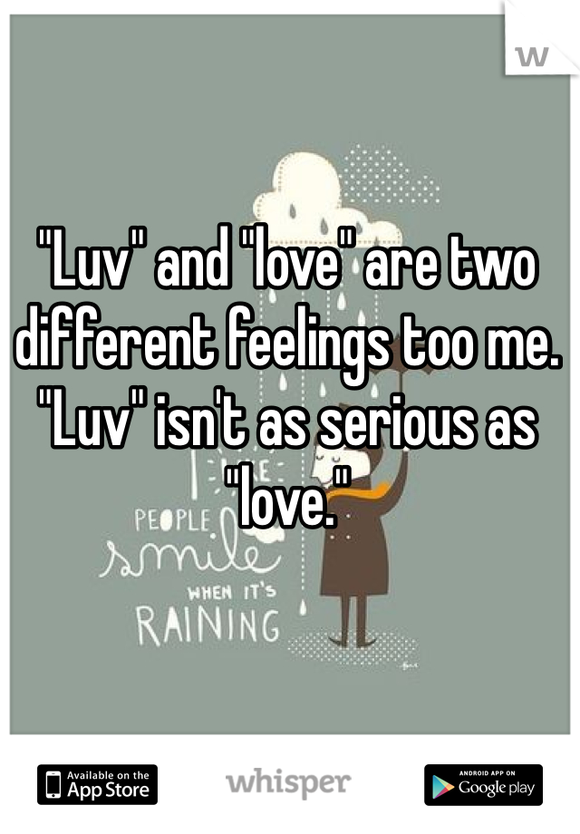 """Luv"" and ""love"" are two different feelings too me. ""Luv"" isn't as serious as ""love."""