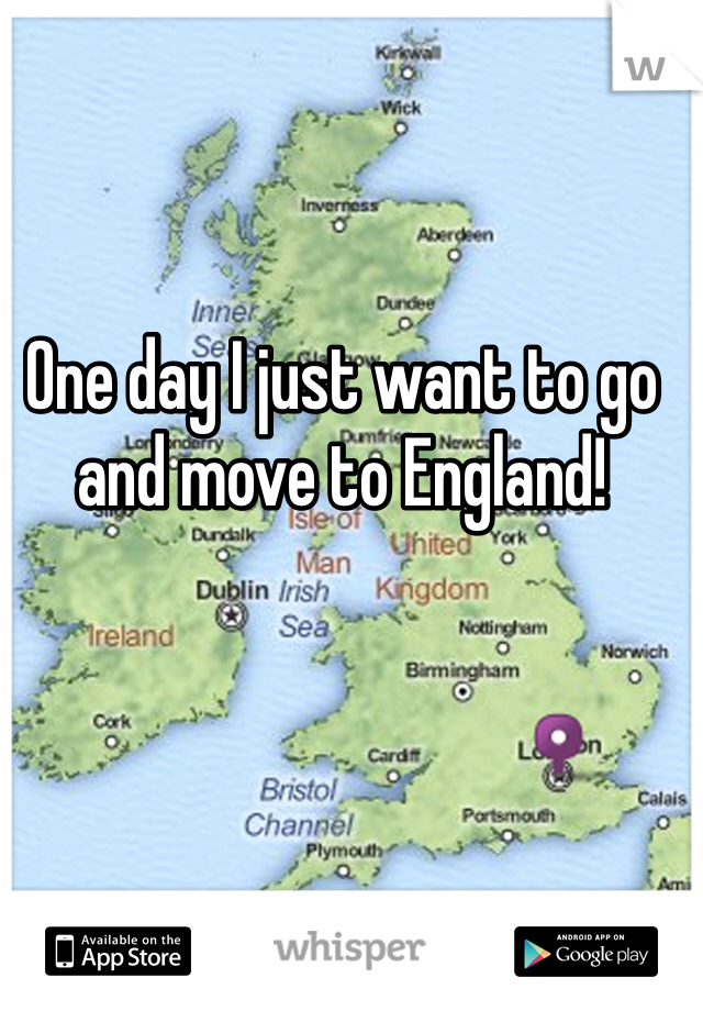 One day I just want to go and move to England!