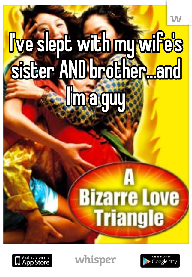 I've slept with my wife's sister AND brother...and I'm a guy