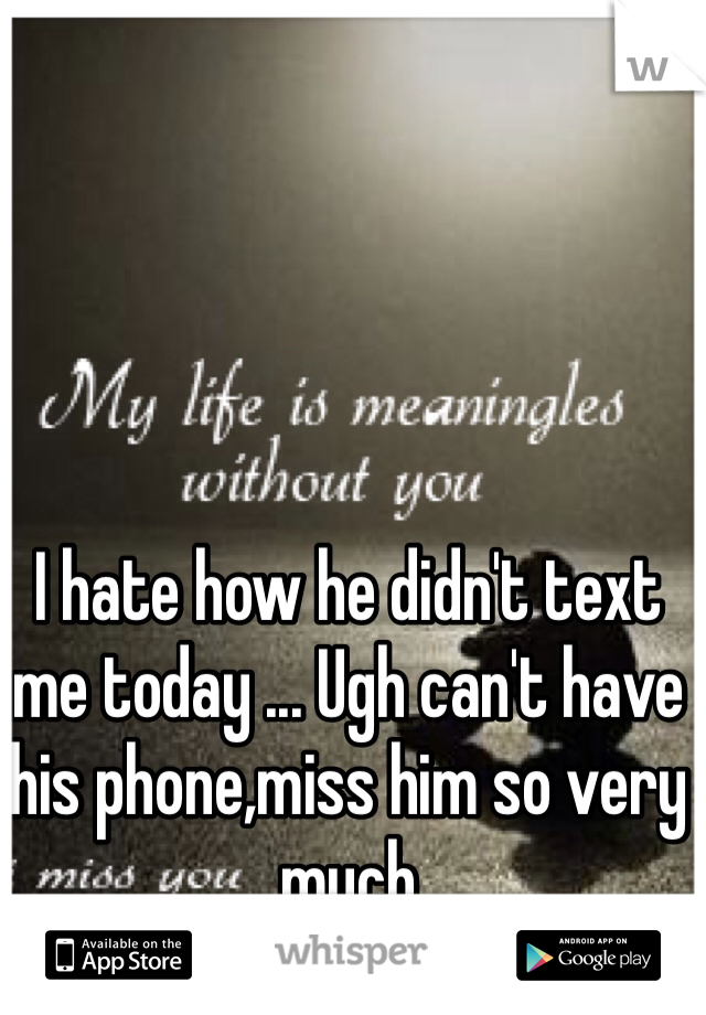 I hate how he didn't text me today ... Ugh can't have his phone,miss him so very much
