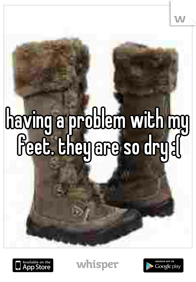 having a problem with my feet. they are so dry :(