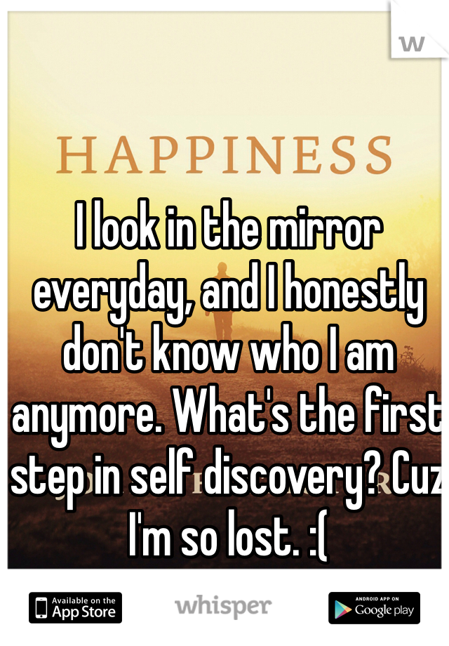 I look in the mirror everyday, and I honestly don't know who I am anymore. What's the first step in self discovery? Cuz I'm so lost. :(