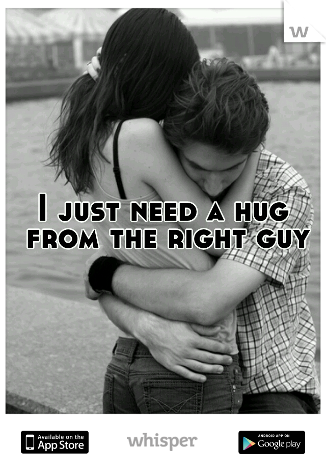 I just need a hug from the right guy