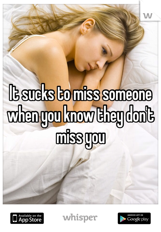 It sucks to miss someone when you know they don't miss you