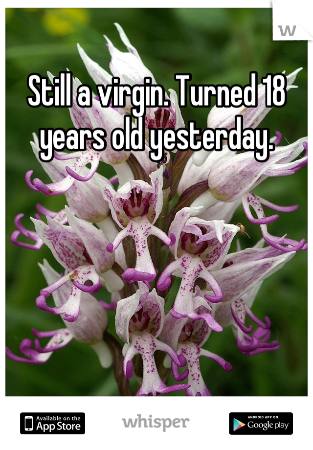 Still a virgin. Turned 18 years old yesterday.