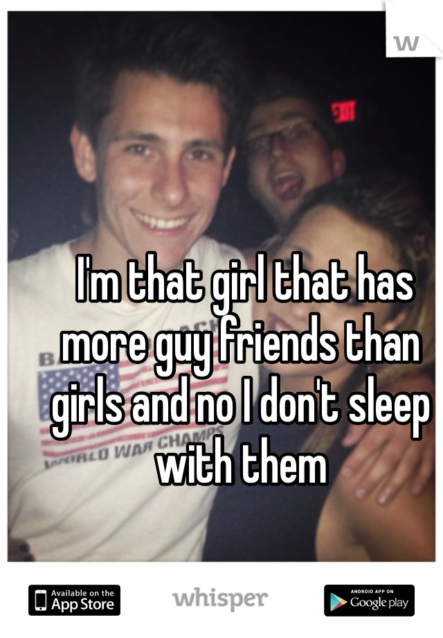I'm that girl that has more guy friends than girls and no I don't sleep with them