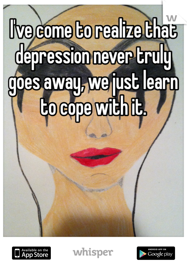 I've come to realize that depression never truly goes away, we just learn to cope with it.