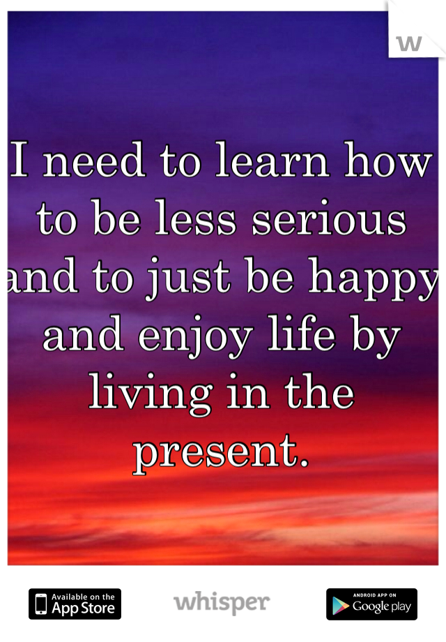 I need to learn how to be less serious and to just be happy and enjoy life by living in the present.