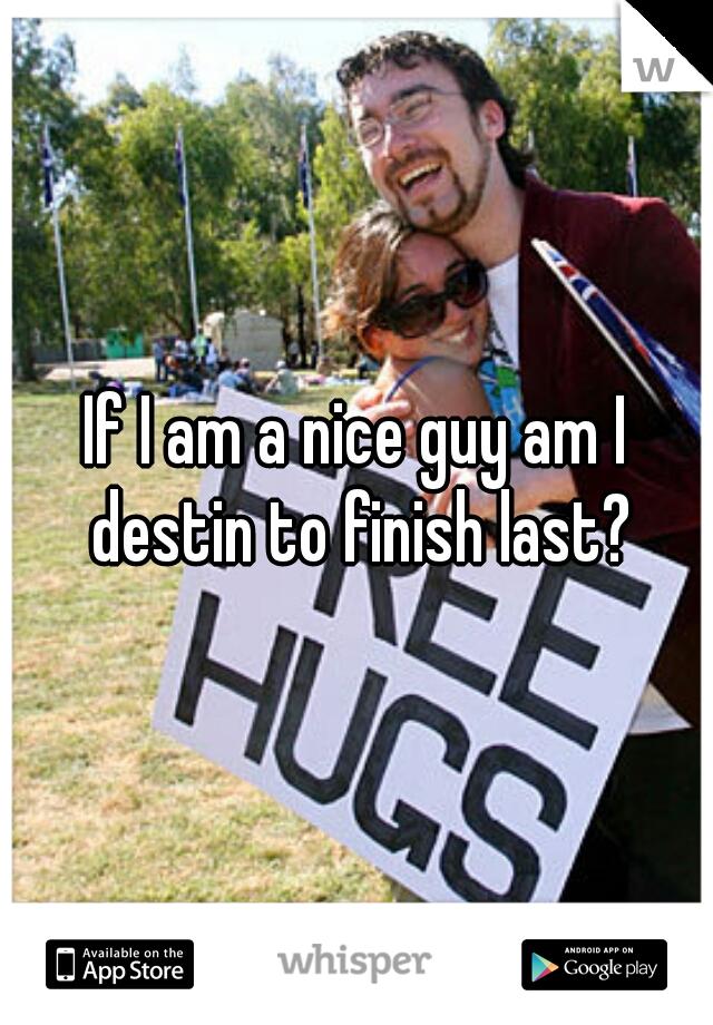 If I am a nice guy am I destin to finish last?