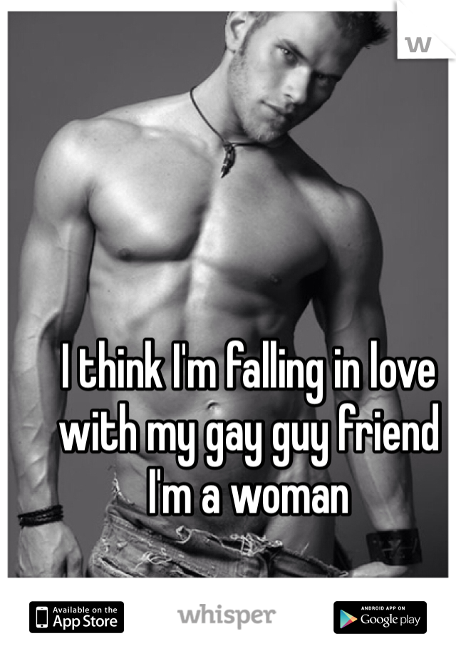 I think I'm falling in love with my gay guy friend  I'm a woman